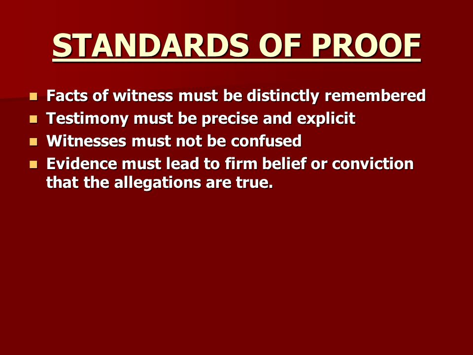 STANDARDS OF PROOF Facts of witness must be distinctly remembered Facts of witness must be distinctly remembered Testimony must be precise and explici