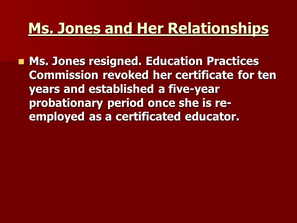 Ms. Jones and Her Relationships Ms. Jones resigned. Education Practices Commission revoked her certificate for ten years and established a five-year p