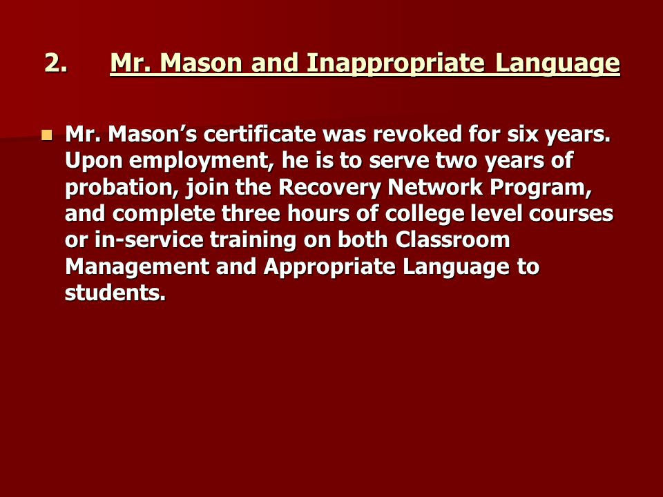 2.Mr. Mason and Inappropriate Language Mr. Mason's certificate was revoked for six years. Upon employment, he is to serve two years of probation, join