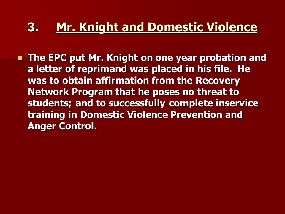 3.Mr. Knight and Domestic Violence The EPC put Mr. Knight on one year probation and a letter of reprimand was placed in his file. He was to obtain aff