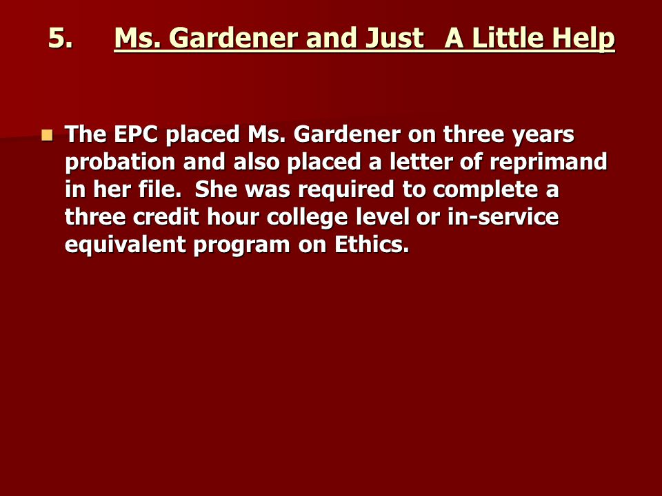 5.Ms. Gardener and Just A Little Help The EPC placed Ms. Gardener on three years probation and also placed a letter of reprimand in her file. She was