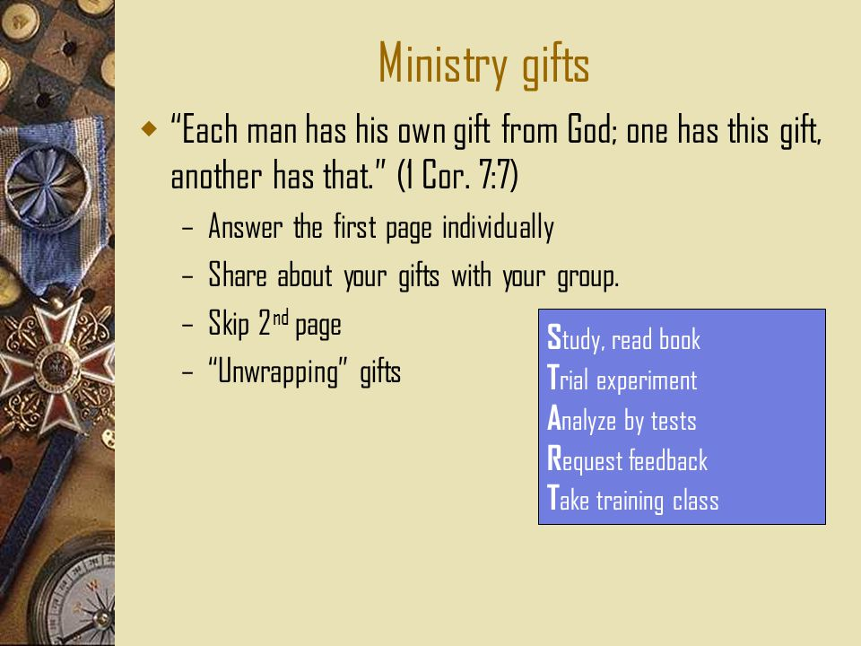 Ministry gifts  Each man has his own gift from God; one has this gift, another has that. (1 Cor.