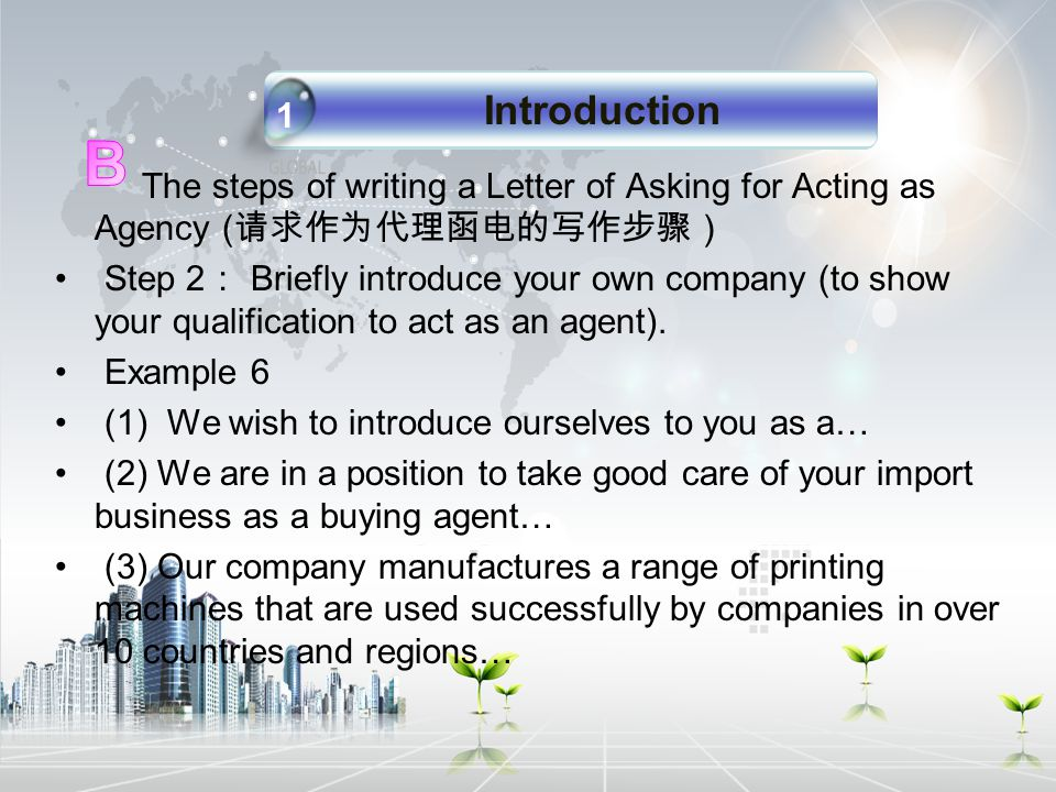 The steps of writing a Letter of Asking for Acting as Agency ( 请求作为代理函电的写作步骤) Step 2 : Briefly introduce your own company (to show your qualification to act as an agent).