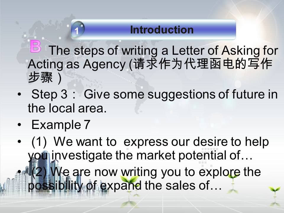 The steps of writing a Letter of Asking for Acting as Agency ( 请求作为代理函电的写作 步骤) Step 3 : Give some suggestions of future in the local area.
