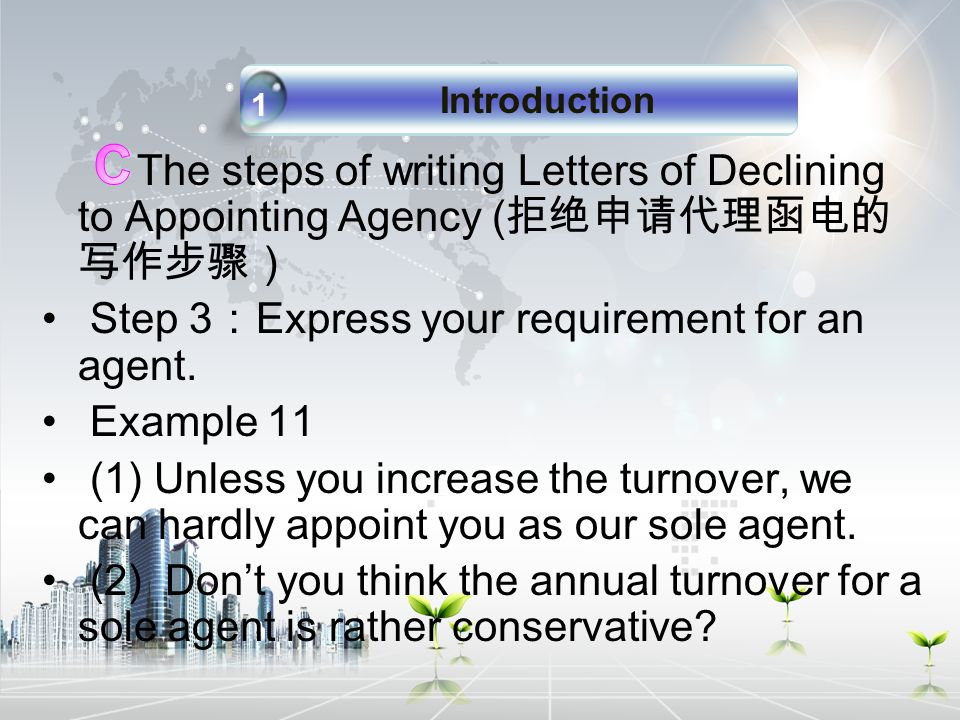 The steps of writing Letters of Declining to Appointing Agency ( 拒绝申请代理函电的 写作步骤) Step 3 : Express your requirement for an agent.