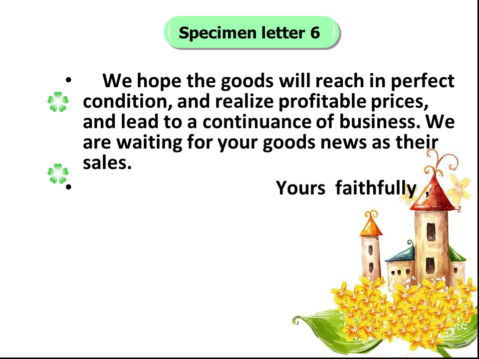 Specimen letter 6 We hope the goods will reach in perfect condition, and realize profitable prices, and lead to a continuance of business.