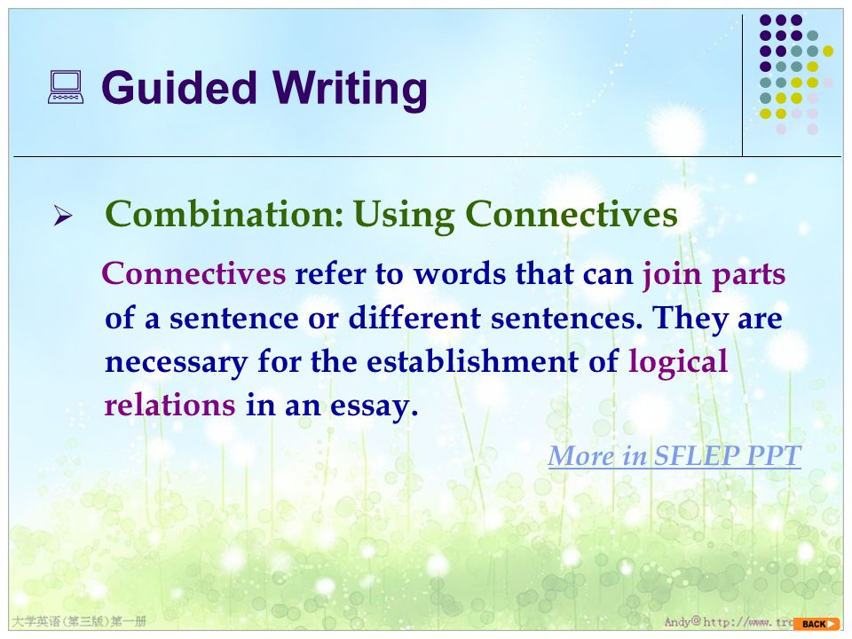  Combination: Using Connectives Connectives refer to words that can join parts of a sentence or different sentences.