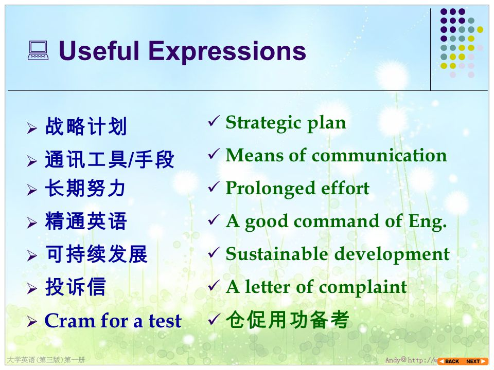 Useful Expressions  战略计划 Strategic plan  Cram for a test  通讯工具 / 手段  长期努力  精通英语  可持续发展  投诉信 Means of communication Prolonged effort A good command of Eng.