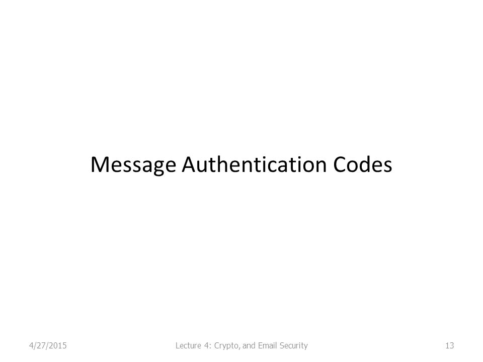 Message Authentication Codes 4/27/2015Lecture 4: Crypto, and Email Security13