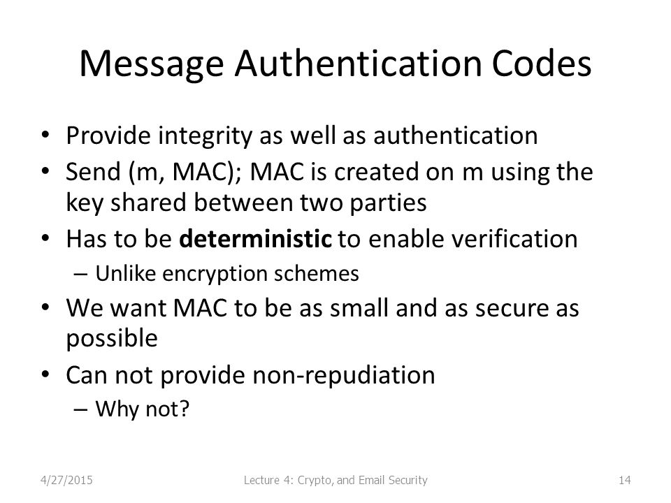 Message Authentication Codes Provide integrity as well as authentication Send (m, MAC); MAC is created on m using the key shared between two parties Has to be deterministic to enable verification – Unlike encryption schemes We want MAC to be as small and as secure as possible Can not provide non-repudiation – Why not.