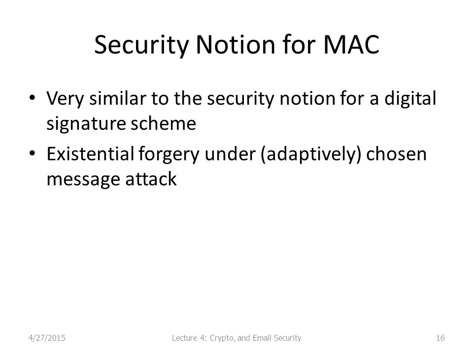 Security Notion for MAC Very similar to the security notion for a digital signature scheme Existential forgery under (adaptively) chosen message attack 164/27/2015Lecture 4: Crypto, and Email Security