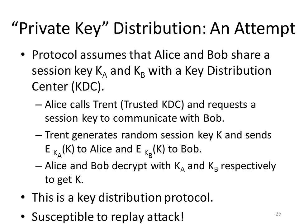 Private Key Distribution: An Attempt Protocol assumes that Alice and Bob share a session key K A and K B with a Key Distribution Center (KDC).
