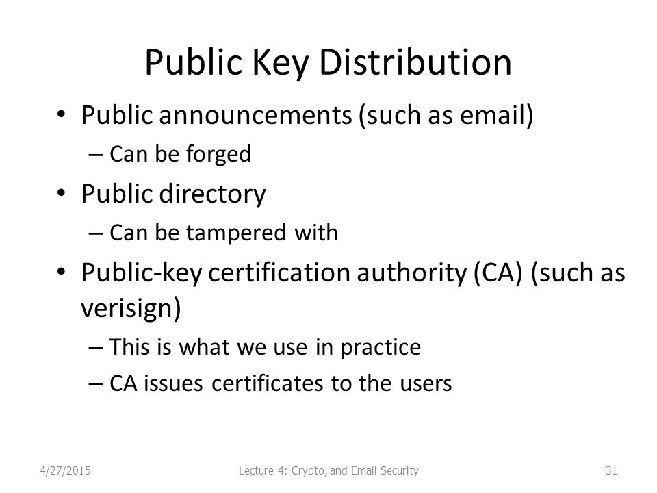 Public Key Distribution Public announcements (such as email) – Can be forged Public directory – Can be tampered with Public-key certification authority (CA) (such as verisign) – This is what we use in practice – CA issues certificates to the users 314/27/2015Lecture 4: Crypto, and Email Security
