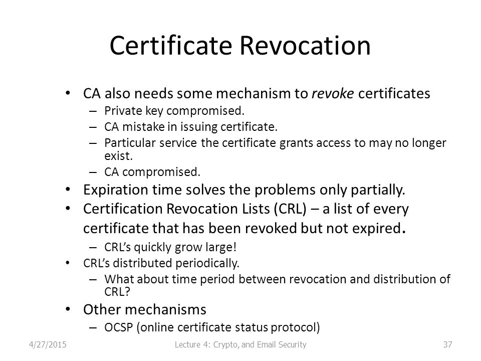Certificate Revocation CA also needs some mechanism to revoke certificates – Private key compromised.