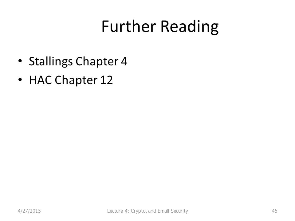 Further Reading Stallings Chapter 4 HAC Chapter 12 454/27/2015Lecture 4: Crypto, and Email Security