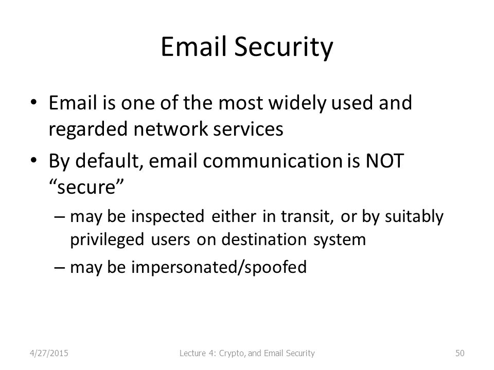 Email Security Email is one of the most widely used and regarded network services By default, email communication is NOT secure – may be inspected either in transit, or by suitably privileged users on destination system – may be impersonated/spoofed Lecture 4: Crypto, and Email Security4/27/201550