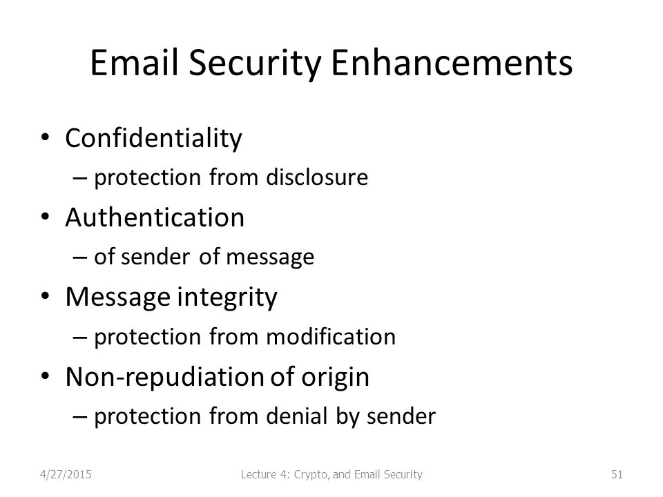 Email Security Enhancements Confidentiality – protection from disclosure Authentication – of sender of message Message integrity – protection from modification Non-repudiation of origin – protection from denial by sender Lecture 4: Crypto, and Email Security4/27/201551