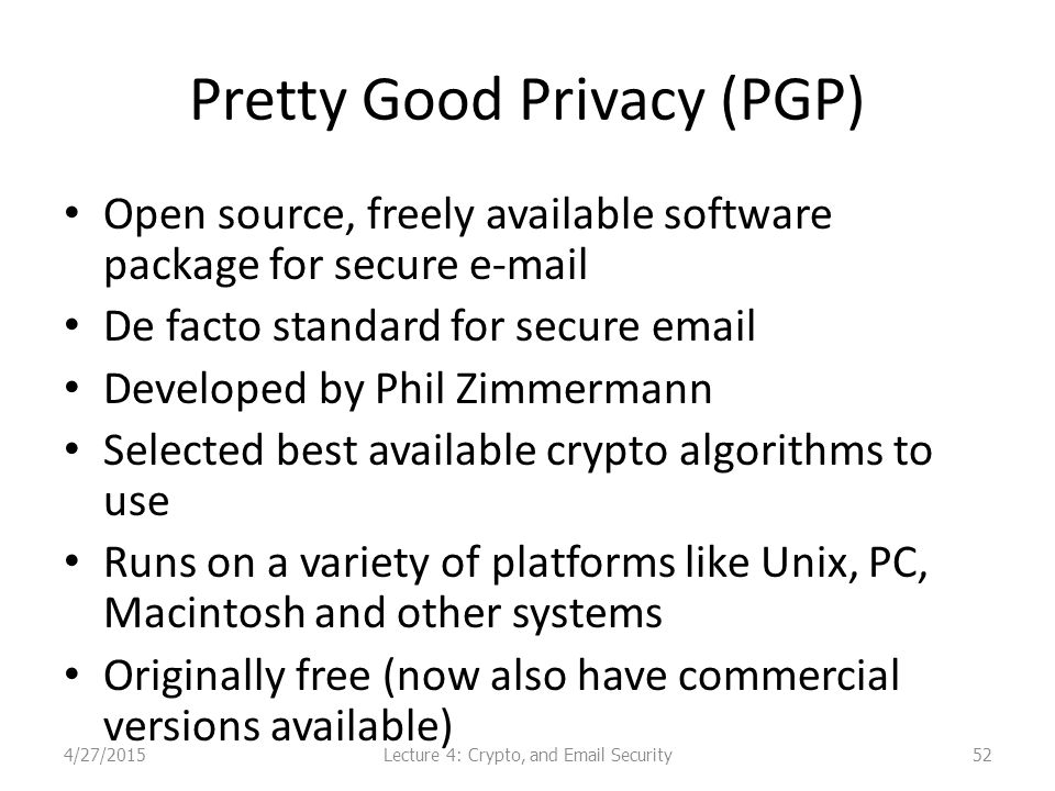 Pretty Good Privacy (PGP) Open source, freely available software package for secure e-mail De facto standard for secure email Developed by Phil Zimmermann Selected best available crypto algorithms to use Runs on a variety of platforms like Unix, PC, Macintosh and other systems Originally free (now also have commercial versions available) Lecture 4: Crypto, and Email Security4/27/201552