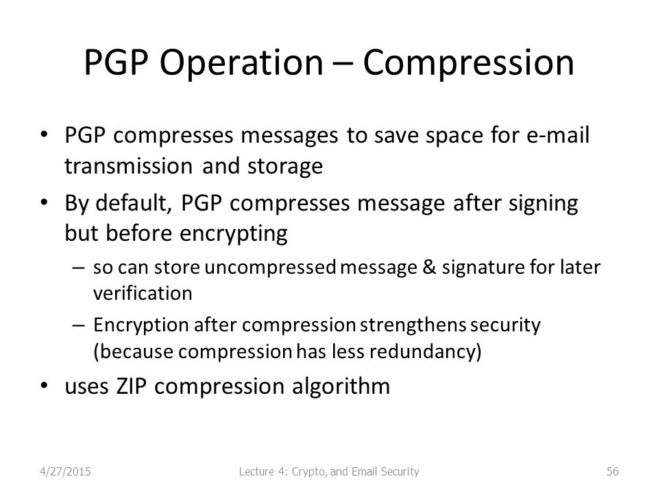 PGP Operation – Compression PGP compresses messages to save space for e-mail transmission and storage By default, PGP compresses message after signing but before encrypting – so can store uncompressed message & signature for later verification – Encryption after compression strengthens security (because compression has less redundancy) uses ZIP compression algorithm Lecture 4: Crypto, and Email Security4/27/201556