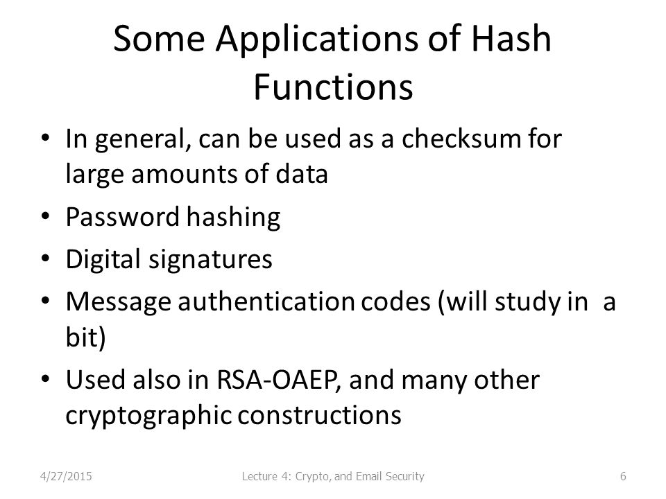 Some Applications of Hash Functions In general, can be used as a checksum for large amounts of data Password hashing Digital signatures Message authentication codes (will study in a bit) Used also in RSA-OAEP, and many other cryptographic constructions 4/27/2015Lecture 4: Crypto, and Email Security6