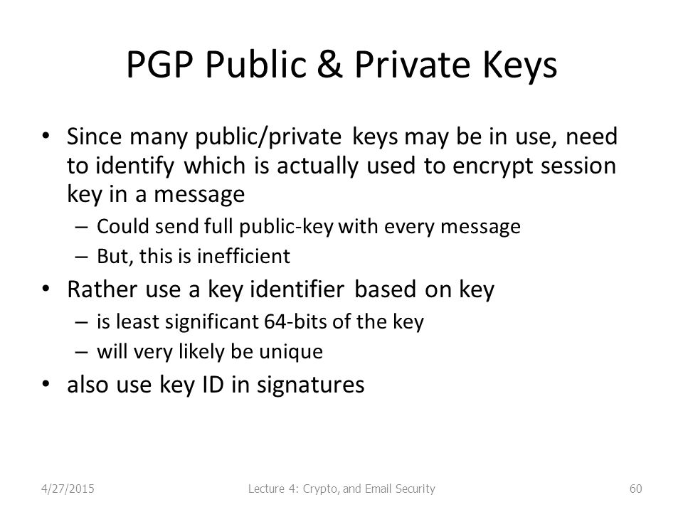 PGP Public & Private Keys Since many public/private keys may be in use, need to identify which is actually used to encrypt session key in a message – Could send full public-key with every message – But, this is inefficient Rather use a key identifier based on key – is least significant 64-bits of the key – will very likely be unique also use key ID in signatures Lecture 4: Crypto, and Email Security4/27/201560