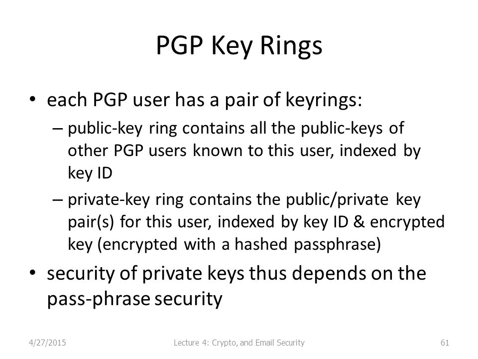 PGP Key Rings each PGP user has a pair of keyrings: – public-key ring contains all the public-keys of other PGP users known to this user, indexed by key ID – private-key ring contains the public/private key pair(s) for this user, indexed by key ID & encrypted key (encrypted with a hashed passphrase) security of private keys thus depends on the pass-phrase security Lecture 4: Crypto, and Email Security4/27/201561