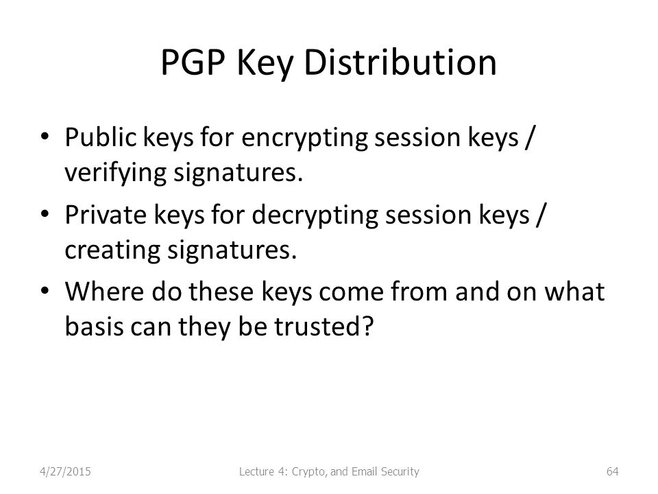 PGP Key Distribution Public keys for encrypting session keys / verifying signatures.