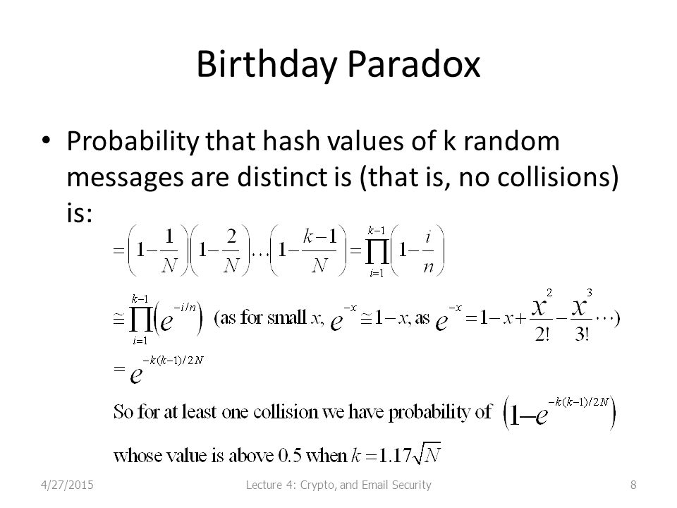 Birthday Paradox Probability that hash values of k random messages are distinct is (that is, no collisions) is: 4/27/2015Lecture 4: Crypto, and Email Security8