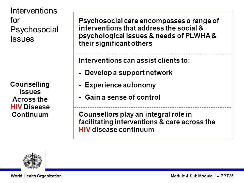 World Health Organization Module 4 Sub Module 1 – PPT25 Interventions for Psychosocial Issues Psychosocial care encompasses a range of interventions that address the social & psychological issues & needs of PLWHA & their significant others Interventions can assist clients to: - Develop a support network - Experience autonomy - Gain a sense of control Counsellors play an integral role in facilitating interventions & care across the HIV disease continuum Counselling Issues Across the HIV Disease Continuum