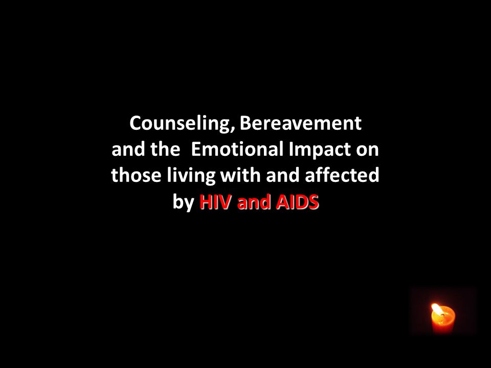 HIV and AIDS Counseling, Bereavement and the Emotional Impact on those living with and affected by HIV and AIDS
