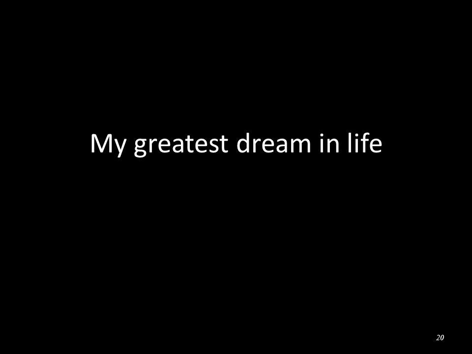 20 My greatest dream in life