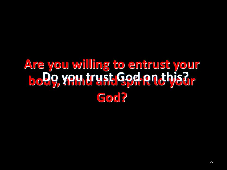 Are you willing to entrust your body, mind and spirit to your God 27 Do you trust God on this