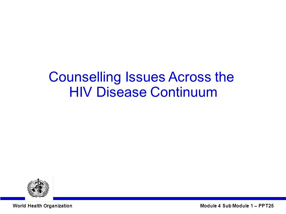 World Health Organization Module 4 Sub Module 1 – PPT25 Counselling Issues Across the HIV Disease Continuum