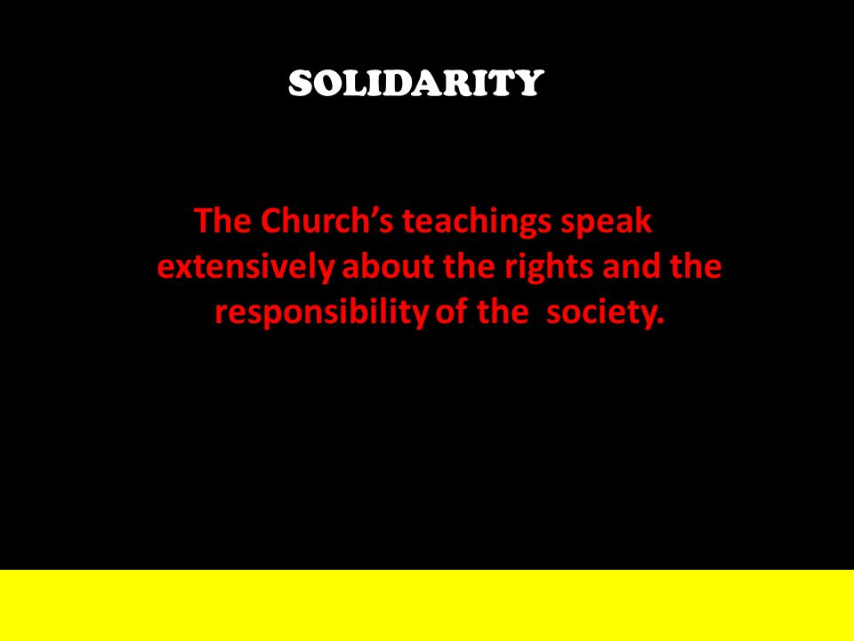 73 SOLIDARITY The Church's teachings speak extensively about the rights and the responsibility of the society.