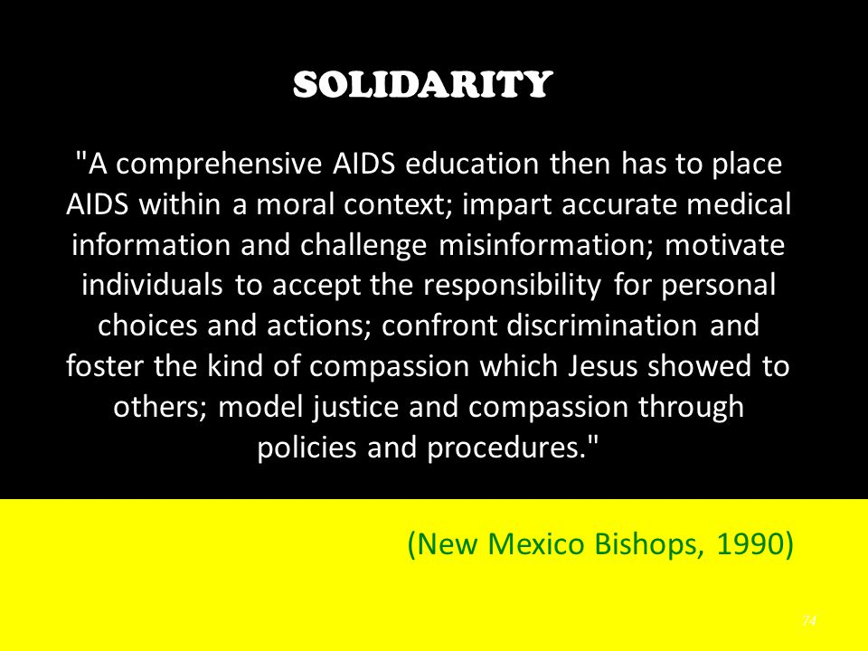 74 SOLIDARITY A comprehensive AIDS education then has to place AIDS within a moral context; impart accurate medical information and challenge misinformation; motivate individuals to accept the responsibility for personal choices and actions; confront discrimination and foster the kind of compassion which Jesus showed to others; model justice and compassion through policies and procedures. (New Mexico Bishops, 1990)
