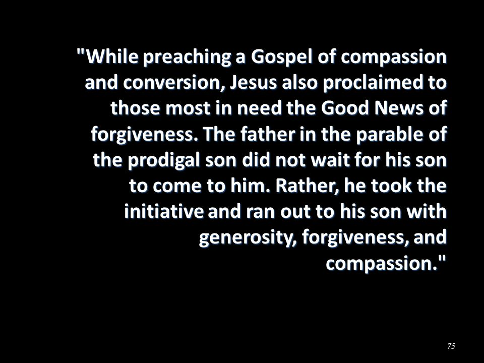 75 While preaching a Gospel of compassion and conversion, Jesus also proclaimed to those most in need the Good News of forgiveness.