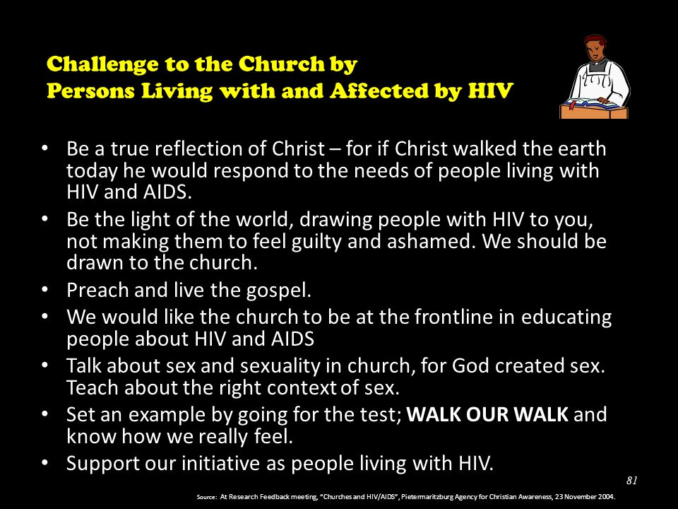 81 Challenge to the Church by Persons Living with and Affected by HIV Be a true reflection of Christ – for if Christ walked the earth today he would respond to the needs of people living with HIV and AIDS.