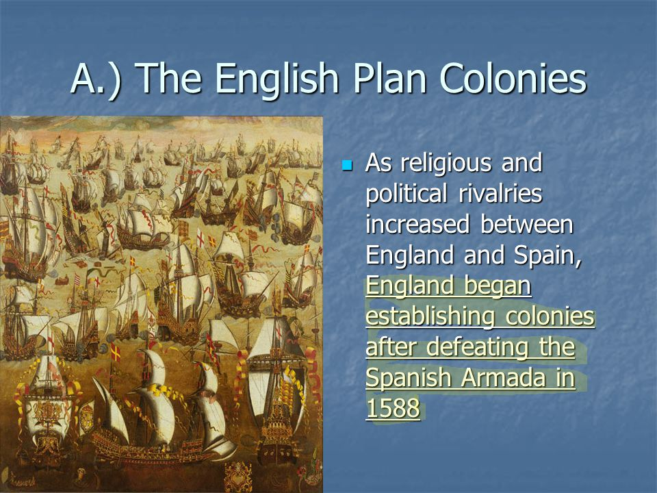 A.) The English Plan Colonies As religious and political rivalries increased between England and Spain, England began establishing colonies after defe