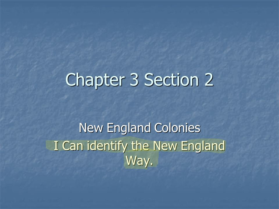 Chapter 3 Section 2 New England Colonies I Can identify the New England Way.
