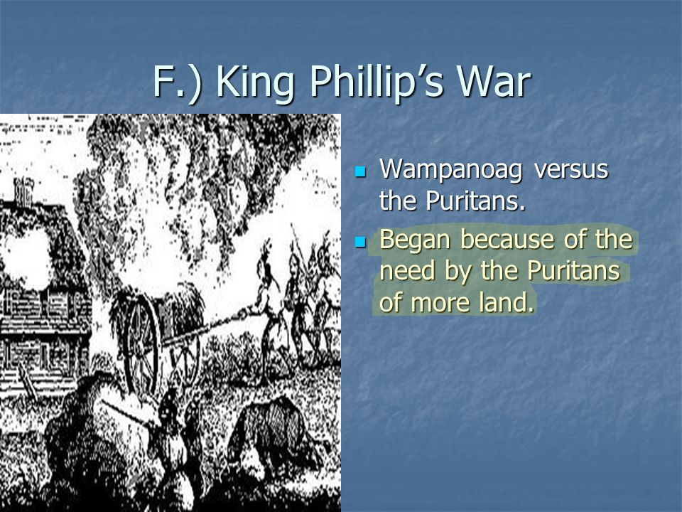 F.) King Phillip's War Wampanoag versus the Puritans. Wampanoag versus the Puritans. Began because of the need by the Puritans of more land. Began bec