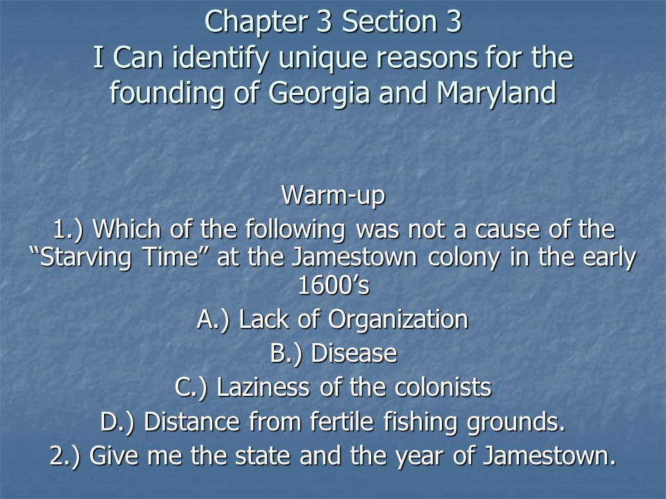 """Chapter 3 Section 3 I Can identify unique reasons for the founding of Georgia and Maryland Warm-up 1.) Which of the following was not a cause of the """""""