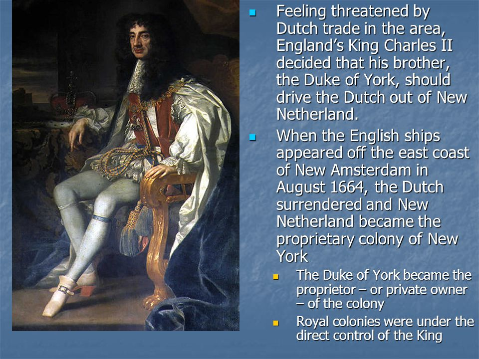 Feeling threatened by Dutch trade in the area, England's King Charles II decided that his brother, the Duke of York, should drive the Dutch out of New