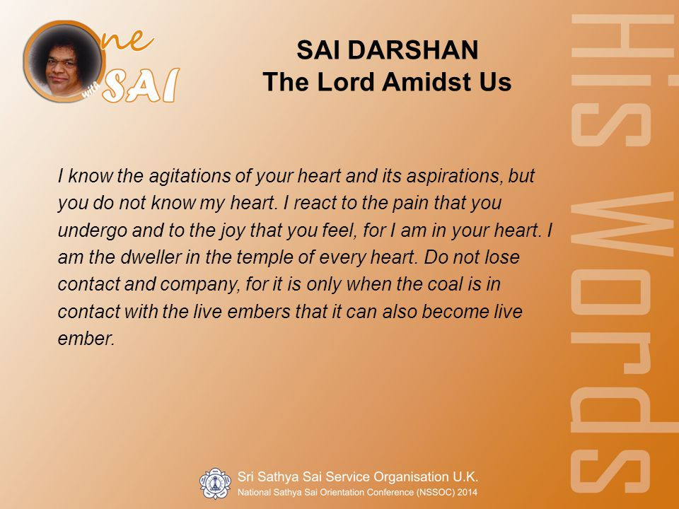 SAI DARSHAN The Lord Amidst Us I know the agitations of your heart and its aspirations, but you do not know my heart.