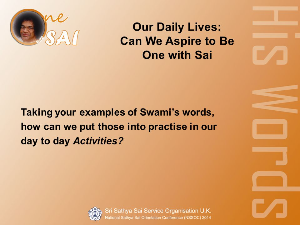 Our Daily Lives: Can We Aspire to Be One with Sai Taking your examples of Swami's words, how can we put those into practise in our day to day Activities?