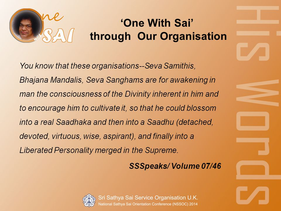 'One With Sai' through Our Organisation You know that these organisations--Seva Samithis, Bhajana Mandalis, Seva Sanghams are for awakening in man the consciousness of the Divinity inherent in him and to encourage him to cultivate it, so that he could blossom into a real Saadhaka and then into a Saadhu (detached, devoted, virtuous, wise, aspirant), and finally into a Liberated Personality merged in the Supreme.