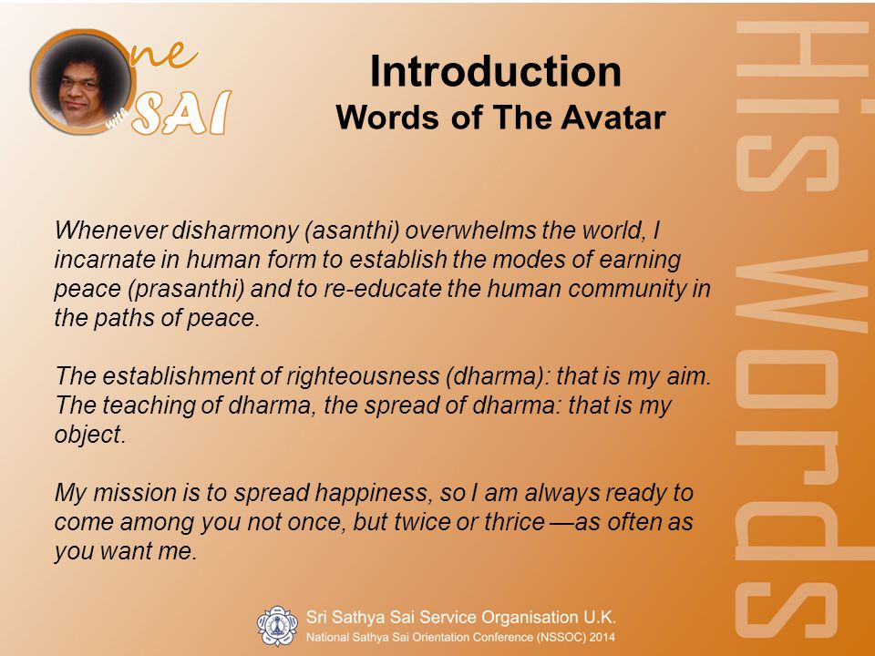 Whenever disharmony (asanthi) overwhelms the world, I incarnate in human form to establish the modes of earning peace (prasanthi) and to re-educate the human community in the paths of peace.