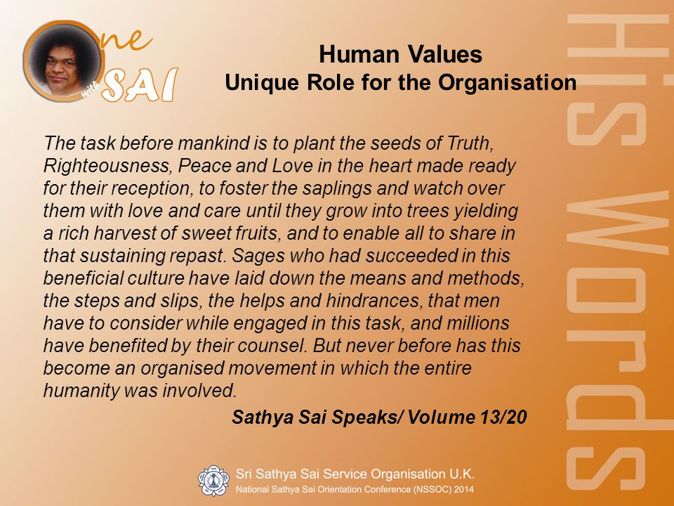 Human Values Unique Role for the Organisation The task before mankind is to plant the seeds of Truth, Righteousness, Peace and Love in the heart made ready for their reception, to foster the saplings and watch over them with love and care until they grow into trees yielding a rich harvest of sweet fruits, and to enable all to share in that sustaining repast.
