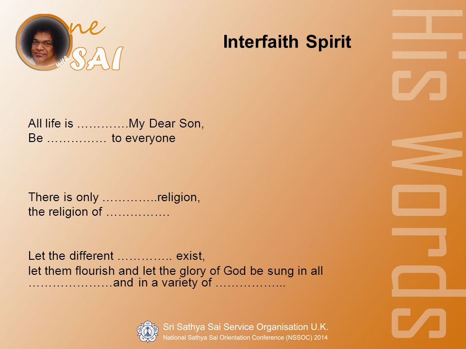 Interfaith Spirit All life is ………….My Dear Son, Be …………… to everyone There is only …………..religion, the religion of …………….