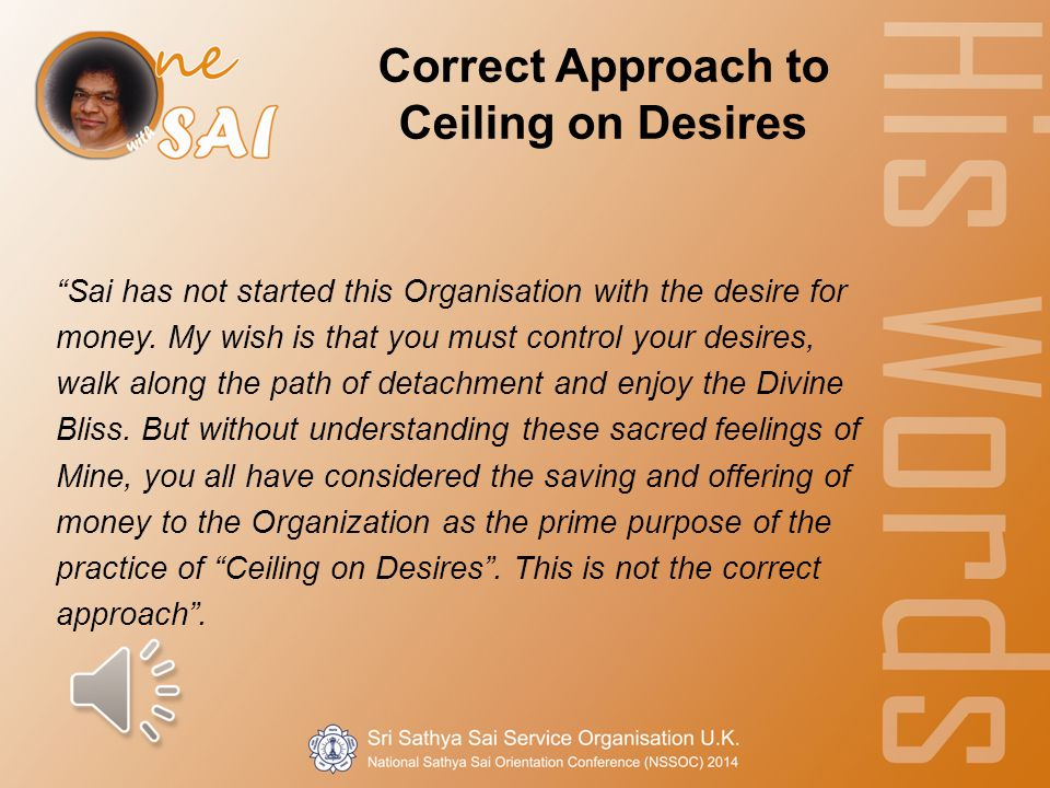 Correct Approach to Ceiling on Desires Sai has not started this Organisation with the desire for money.