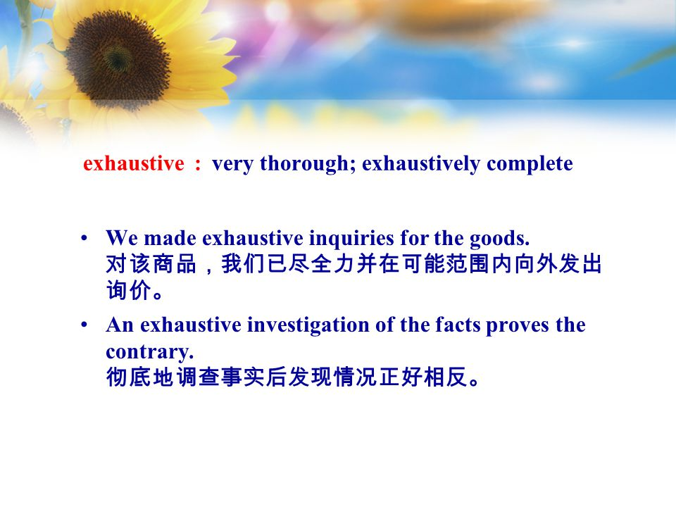 exhaustive : very thorough; exhaustively complete We made exhaustive inquiries for the goods.